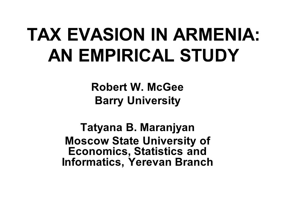 TAX EVASION IN ARMENIA: AN EMPIRICAL STUDY Robert W. McGee Barry University Tatyana B. Maranjyan Moscow State University of Economics, Statistics and