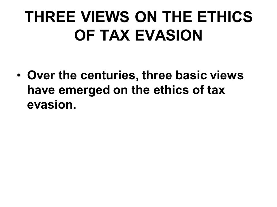 VIEW 1: Tax Evasion is always (or almost always) unethical because: God commands us to pay taxes We owe a duty to the state We owe a duty to some segment of the population (other taxpayers; other Jews) Proponents of View 1: Orthodox Jews Mormons Some other fundamentalist Christians Some Muslims Bahais Some patriots