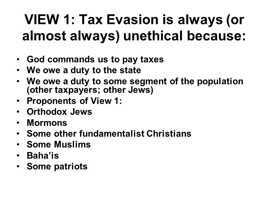 VIEW 1: Tax Evasion is always (or almost always) unethical because: God commands us to pay taxes We owe a duty to the state We owe a duty to some segm