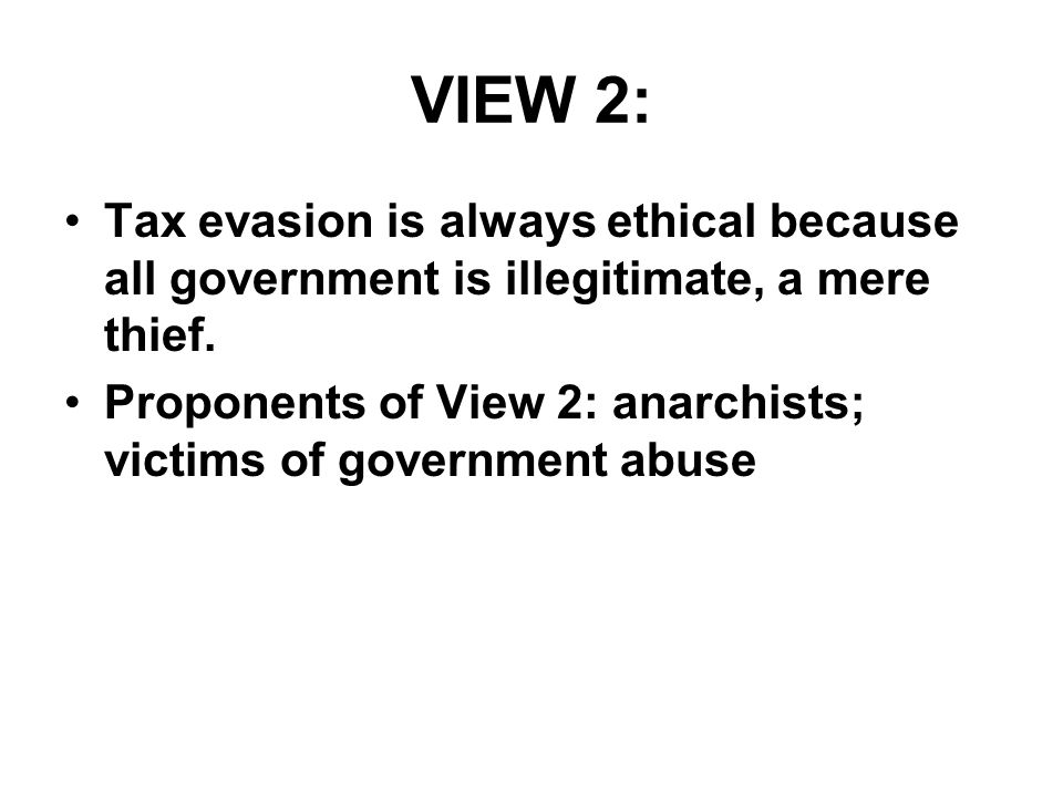 VIEW 2: Tax evasion is always ethical because all government is illegitimate, a mere thief. Proponents of View 2: anarchists; victims of government ab