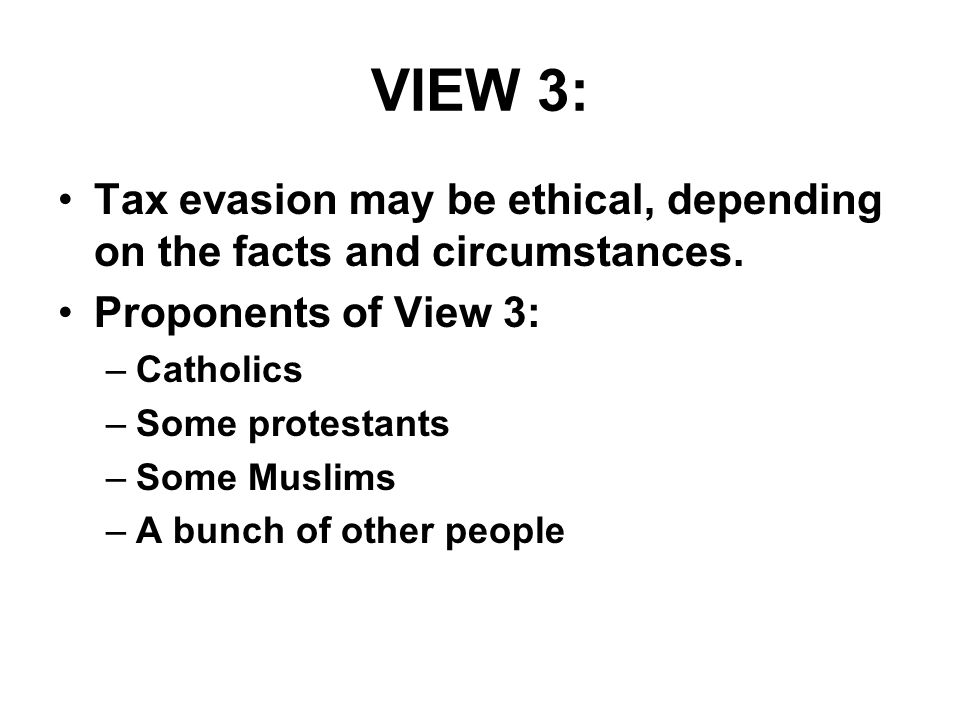 VIEW 3: Tax evasion may be ethical, depending on the facts and circumstances.