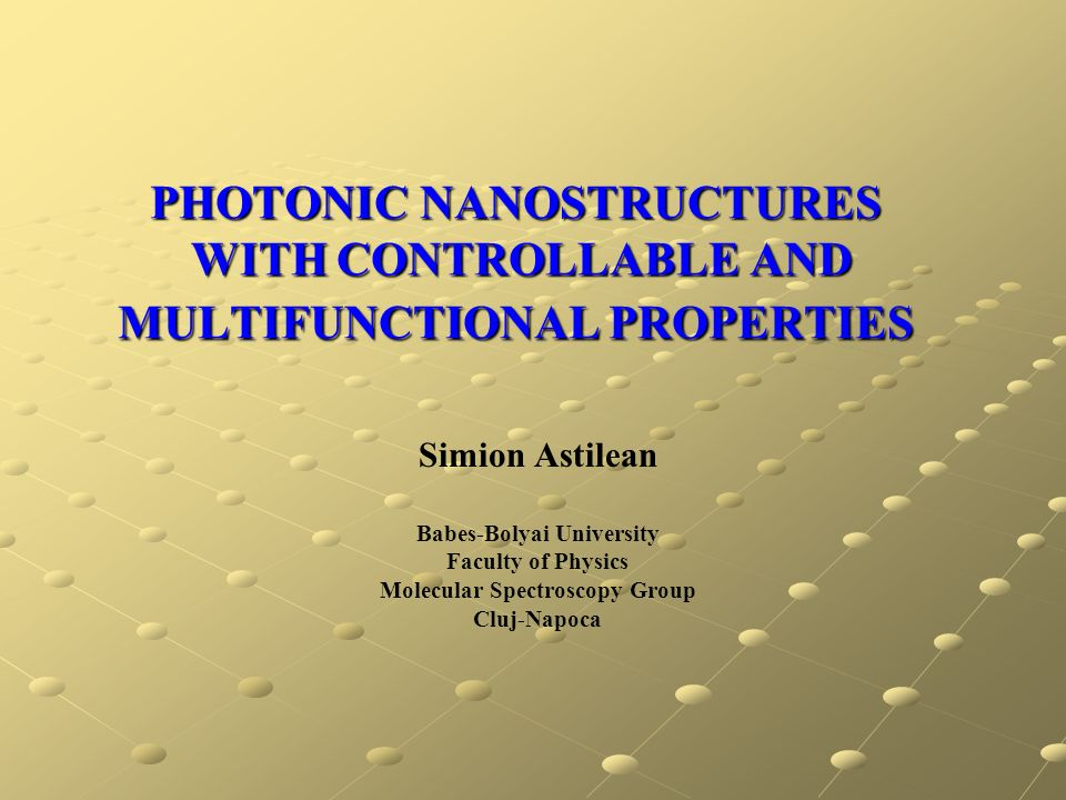 PHOTONIC NANOSTRUCTURES WITH CONTROLLABLE AND MULTIFUNCTIONAL PROPERTIES Simion Astilean Babes-Bolyai University Faculty of Physics Molecular Spectros