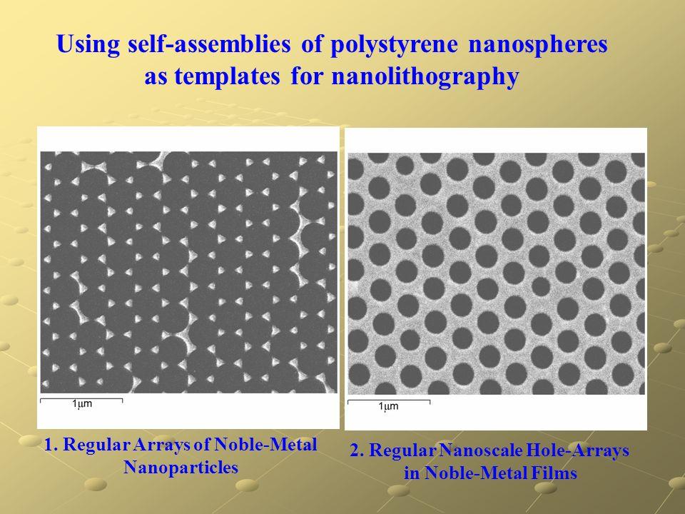 1. Regular Arrays of Noble-Metal Nanoparticles 2. Regular Nanoscale Hole-Arrays in Noble-Metal Films Using self-assemblies of polystyrene nanospheres
