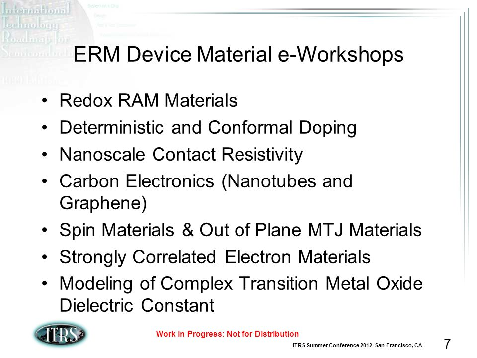 ITRS Summer Conference 2012 San Francisco, CA Work in Progress: Not for Distribution 7 ERM Device Material e-Workshops Redox RAM Materials Deterministic and Conformal Doping Nanoscale Contact Resistivity Carbon Electronics (Nanotubes and Graphene) Spin Materials & Out of Plane MTJ Materials Strongly Correlated Electron Materials Modeling of Complex Transition Metal Oxide Dielectric Constant