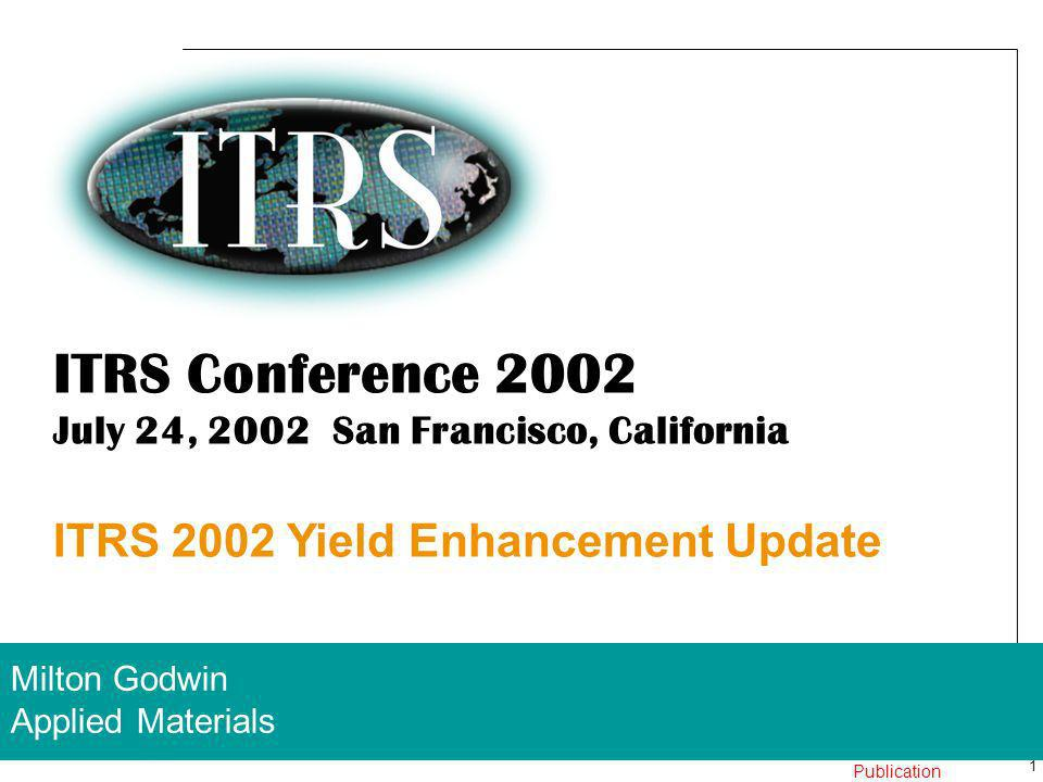 1 24 July 2002 Work In Progress – Not for Publication ITRS Conference 2002 July 24, 2002 San Francisco, California ITRS 2002 Yield Enhancement Update Milton Godwin Applied Materials