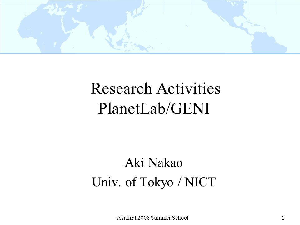 Outline PlanetLab GENI Similar Research Activity in Japan and Asia AsianFI 2008 Summer School2