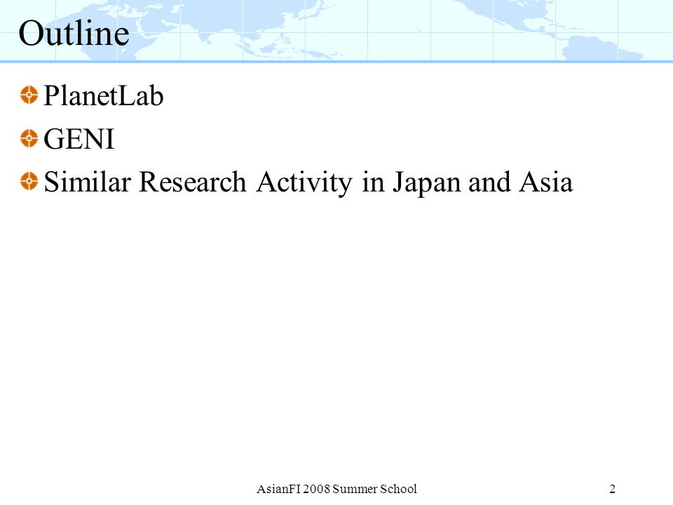 3 PlanetLab The largest and most popular overlay network testbed Currently consists of 863 nodes at 447 sites 800+ Projects/ 1000+ Researchers JGN2/NICT collocate overlay nodes in Japan Several Universities in Japan have joined 863 nodes 447 sites 40+ countries 1000+ researchers 800+ Projects AsianFI 2008 Summer School