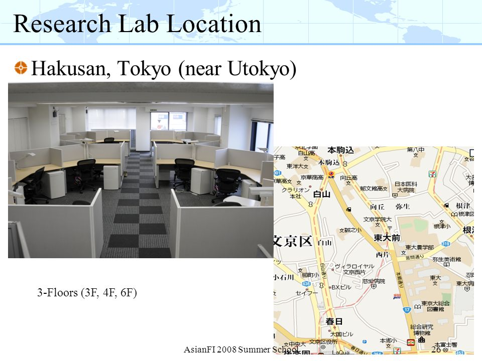 Research Lab Location Hakusan, Tokyo (near Utokyo) 3-Floors (3F, 4F, 6F) 26AsianFI 2008 Summer School