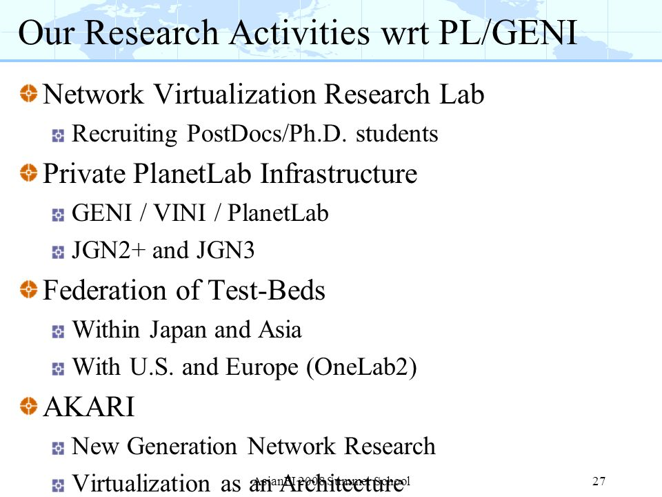 Our Research Activities wrt PL/GENI Network Virtualization Research Lab Recruiting PostDocs/Ph.D. students Private PlanetLab Infrastructure GENI / VIN