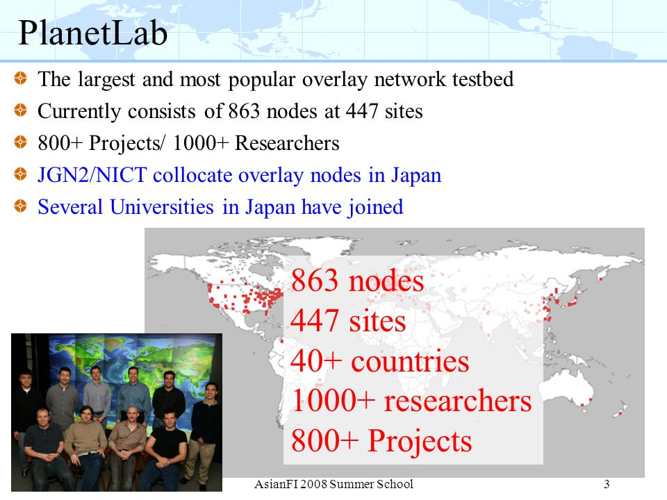 3 PlanetLab The largest and most popular overlay network testbed Currently consists of 863 nodes at 447 sites 800+ Projects/ 1000+ Researchers JGN2/NI