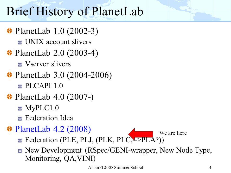 Brief History of PlanetLab PlanetLab 1.0 (2002-3) UNIX account slivers PlanetLab 2.0 (2003-4) Vserver slivers PlanetLab 3.0 (2004-2006) PLCAPI 1.0 Pla