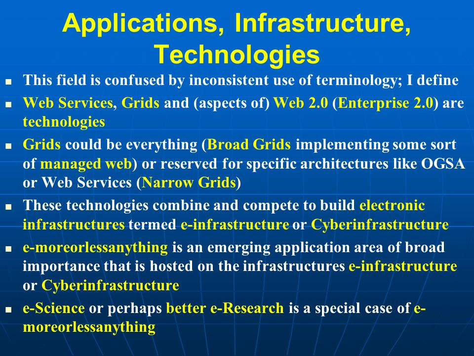 Applications, Infrastructure, Technologies This field is confused by inconsistent use of terminology; I define Web Services, Grids and (aspects of) Web 2.0 (Enterprise 2.0) are technologies Grids could be everything (Broad Grids implementing some sort of managed web) or reserved for specific architectures like OGSA or Web Services (Narrow Grids) These technologies combine and compete to build electronic infrastructures termed e-infrastructure or Cyberinfrastructure e-moreorlessanything is an emerging application area of broad importance that is hosted on the infrastructures e-infrastructure or Cyberinfrastructure e-Science or perhaps better e-Research is a special case of e- moreorlessanything