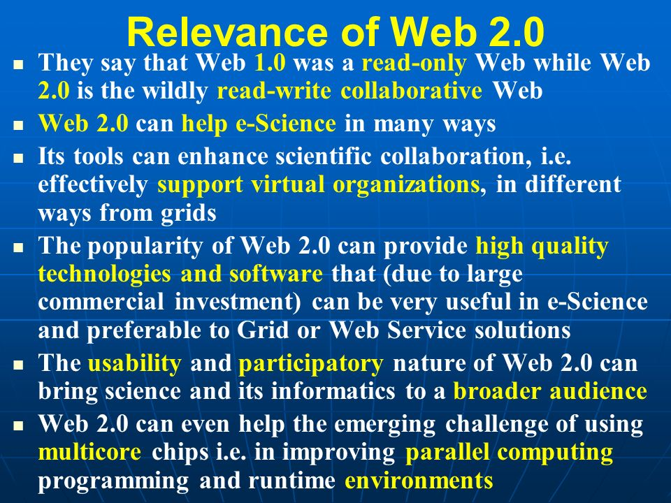 Relevance of Web 2.0 They say that Web 1.0 was a read-only Web while Web 2.0 is the wildly read-write collaborative Web Web 2.0 can help e-Science in many ways Its tools can enhance scientific collaboration, i.e.