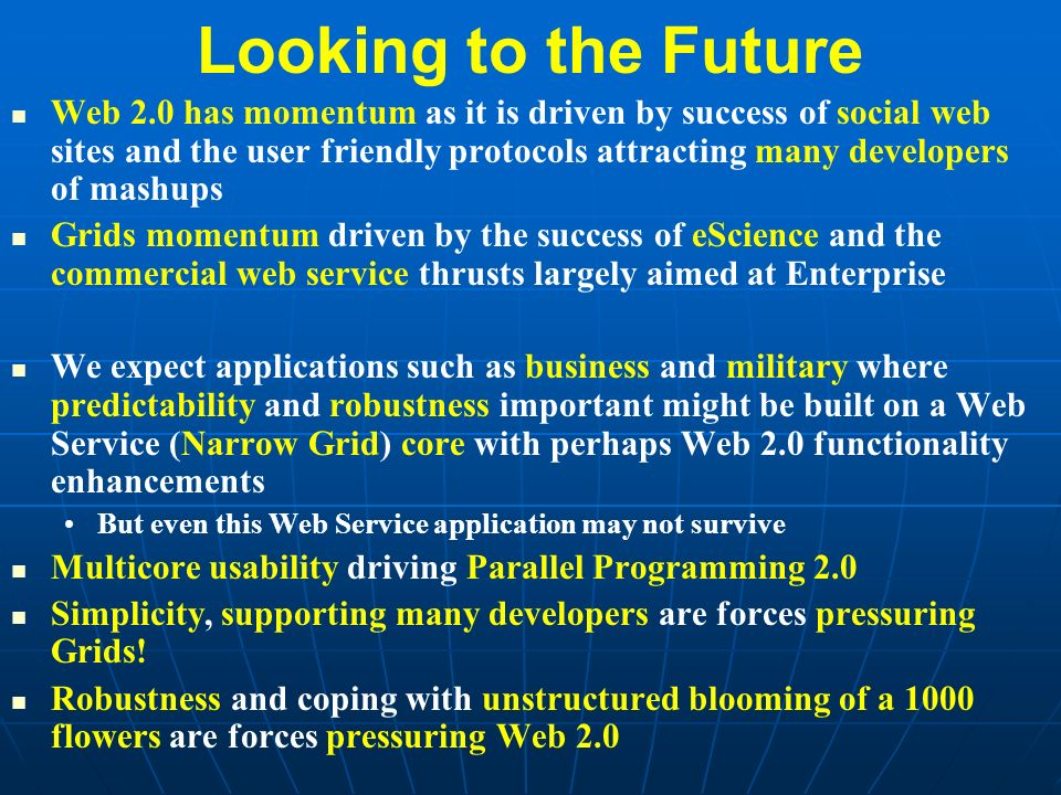 Looking to the Future Web 2.0 has momentum as it is driven by success of social web sites and the user friendly protocols attracting many developers of mashups Grids momentum driven by the success of eScience and the commercial web service thrusts largely aimed at Enterprise We expect applications such as business and military where predictability and robustness important might be built on a Web Service (Narrow Grid) core with perhaps Web 2.0 functionality enhancements But even this Web Service application may not survive Multicore usability driving Parallel Programming 2.0 Simplicity, supporting many developers are forces pressuring Grids.