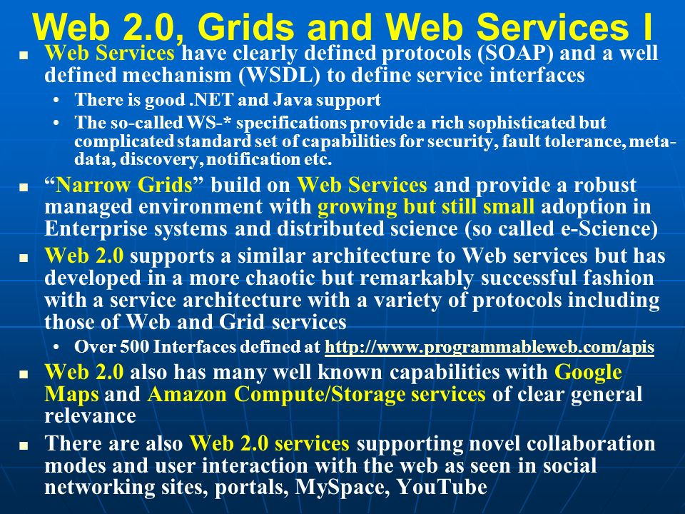Web 2.0 v Narrow Grid II Web 2.0 has a set of major services like GoogleMaps or Flickr but the world is composing Mashups that make new composite services End-point standards are set by end-point owners Many different protocols covering a variety of de-facto standards Narrow Grids have a set of major software systems like Condor and Globus and a different world is extending with custom services and linking with workflow Popular Web 2.0 technologies are PHP, JavaScript, JSON, AJAX and REST with Start Page e.g.