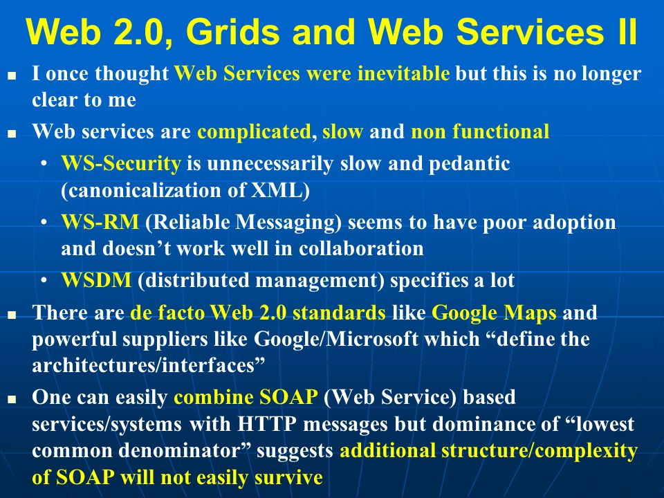 Web 2.0, Grids and Web Services II I once thought Web Services were inevitable but this is no longer clear to me Web services are complicated, slow and non functional WS-Security is unnecessarily slow and pedantic (canonicalization of XML) WS-RM (Reliable Messaging) seems to have poor adoption and doesnt work well in collaboration WSDM (distributed management) specifies a lot There are de facto Web 2.0 standards like Google Maps and powerful suppliers like Google/Microsoft which define the architectures/interfaces One can easily combine SOAP (Web Service) based services/systems with HTTP messages but dominance of lowest common denominator suggests additional structure/complexity of SOAP will not easily survive