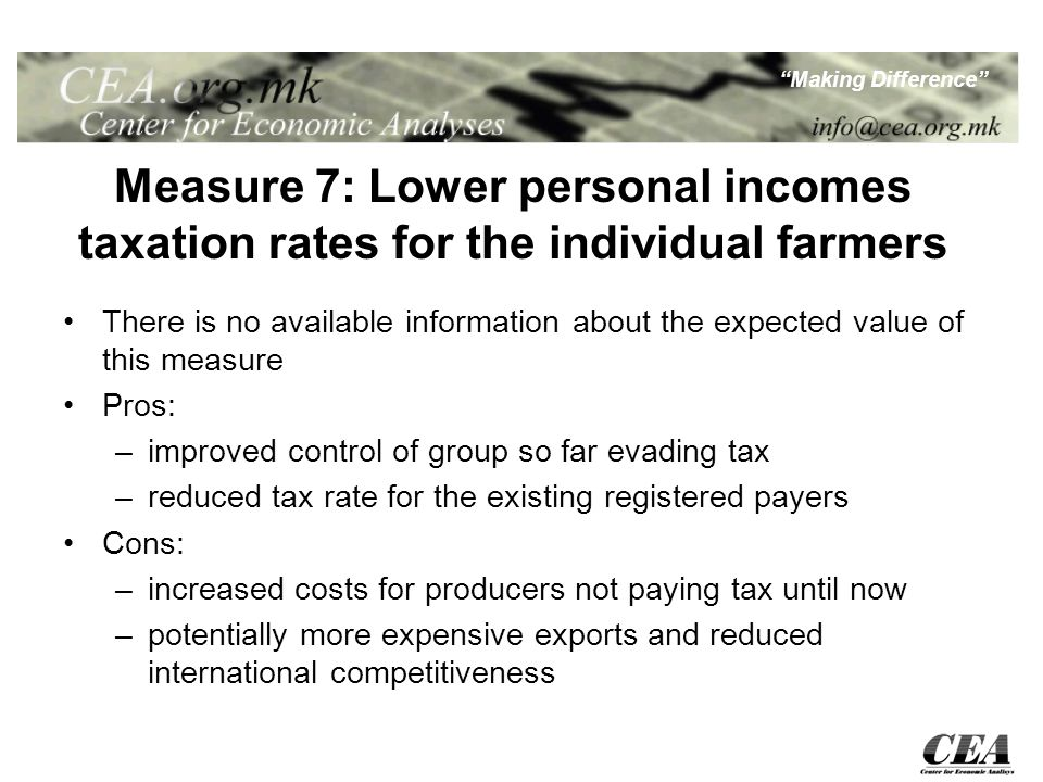 Making Difference Measure 7: Lower personal incomes taxation rates for the individual farmers There is no available information about the expected value of this measure Pros: –improved control of group so far evading tax –reduced tax rate for the existing registered payers Cons: –increased costs for producers not paying tax until now –potentially more expensive exports and reduced international competitiveness