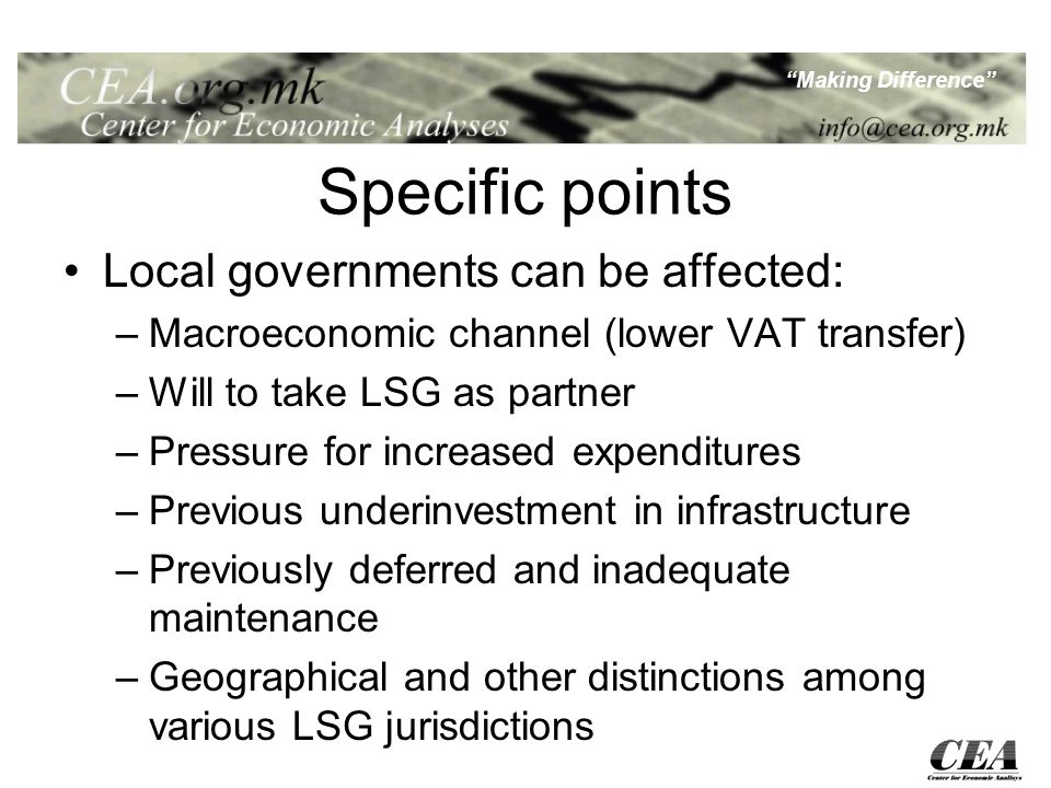 Making Difference Specific points Local governments can be affected: –Macroeconomic channel (lower VAT transfer) –Will to take LSG as partner –Pressure for increased expenditures –Previous underinvestment in infrastructure –Previously deferred and inadequate maintenance –Geographical and other distinctions among various LSG jurisdictions