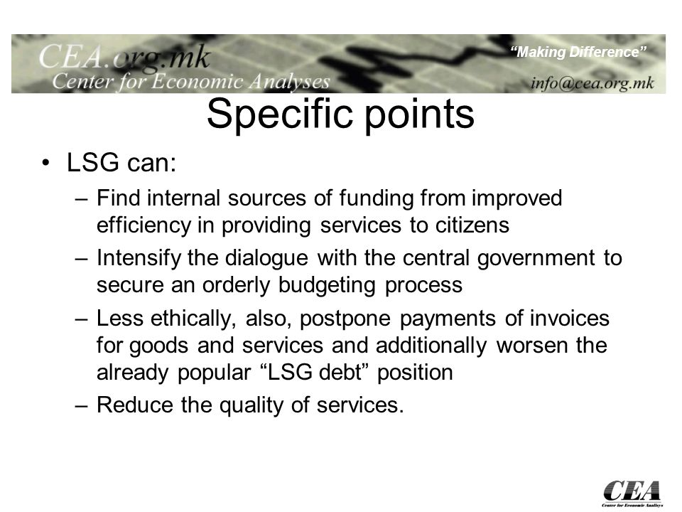 Making Difference Specific points LSG can: –Find internal sources of funding from improved efficiency in providing services to citizens –Intensify the dialogue with the central government to secure an orderly budgeting process –Less ethically, also, postpone payments of invoices for goods and services and additionally worsen the already popular LSG debt position –Reduce the quality of services.