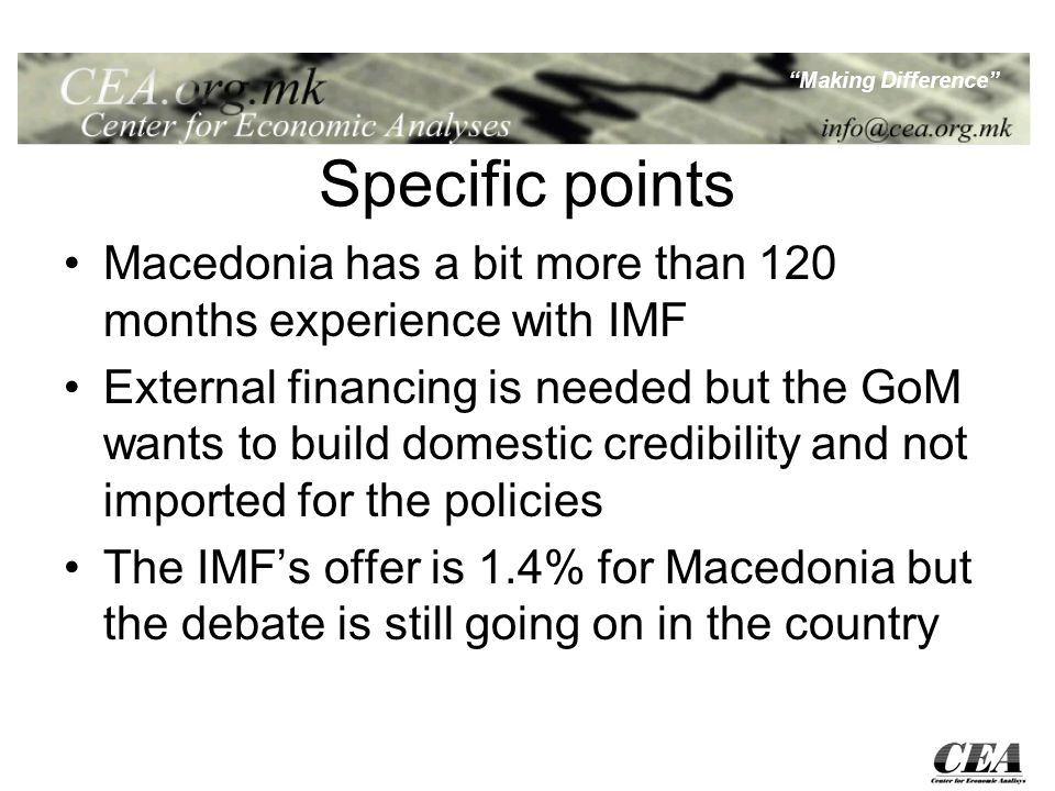 Making Difference Specific points Macedonia has a bit more than 120 months experience with IMF External financing is needed but the GoM wants to build domestic credibility and not imported for the policies The IMFs offer is 1.4% for Macedonia but the debate is still going on in the country