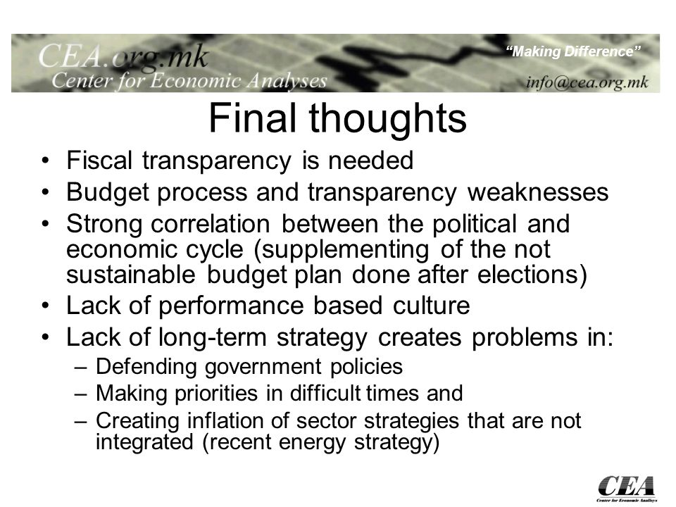 Making Difference Final thoughts Fiscal transparency is needed Budget process and transparency weaknesses Strong correlation between the political and economic cycle (supplementing of the not sustainable budget plan done after elections) Lack of performance based culture Lack of long-term strategy creates problems in: –Defending government policies –Making priorities in difficult times and –Creating inflation of sector strategies that are not integrated (recent energy strategy)