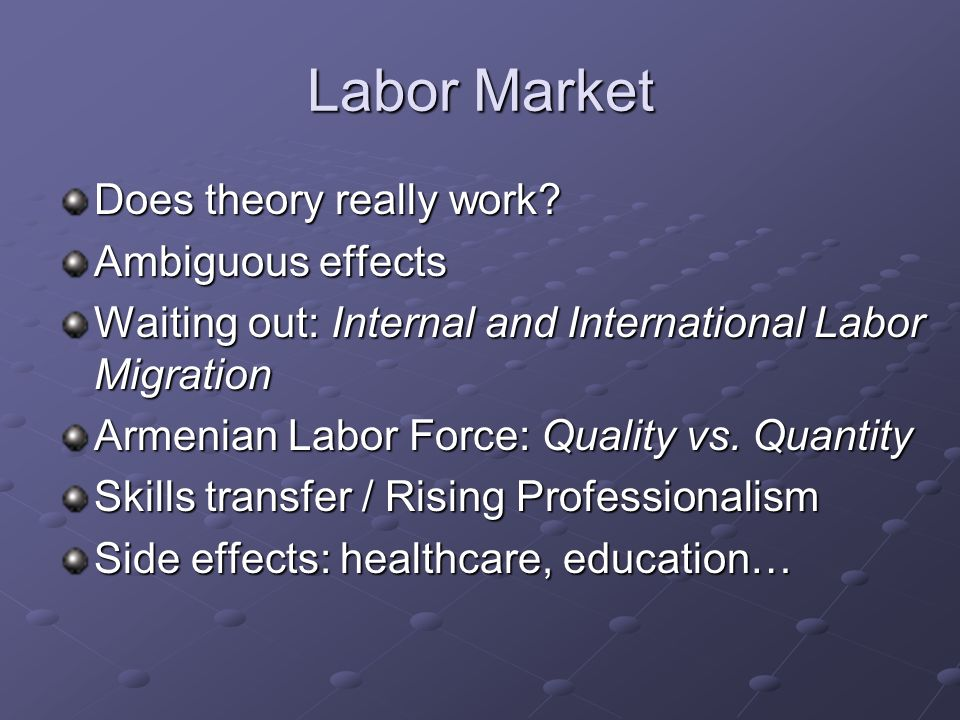 Labor Market Does theory really work? Ambiguous effects Waiting out: Internal and International Labor Migration Armenian Labor Force: Quality vs. Quan