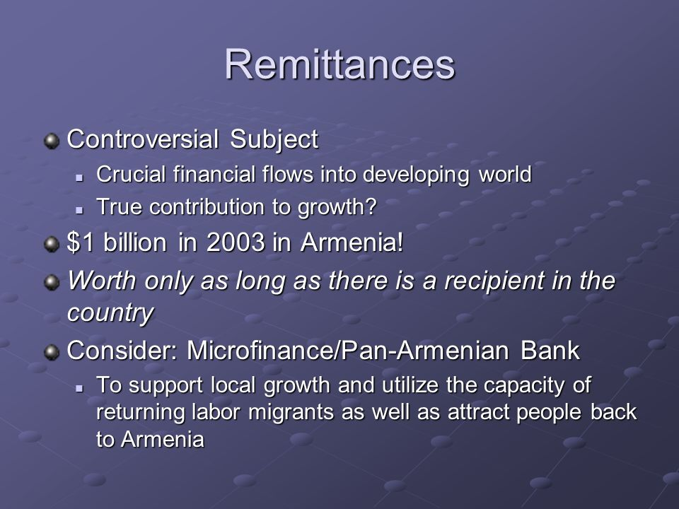 Remittances Controversial Subject Crucial financial flows into developing world Crucial financial flows into developing world True contribution to gro