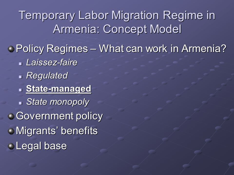 Temporary Labor Migration Regime in Armenia: Concept Model Policy Regimes – What can work in Armenia? Laissez-faire Laissez-faire Regulated Regulated