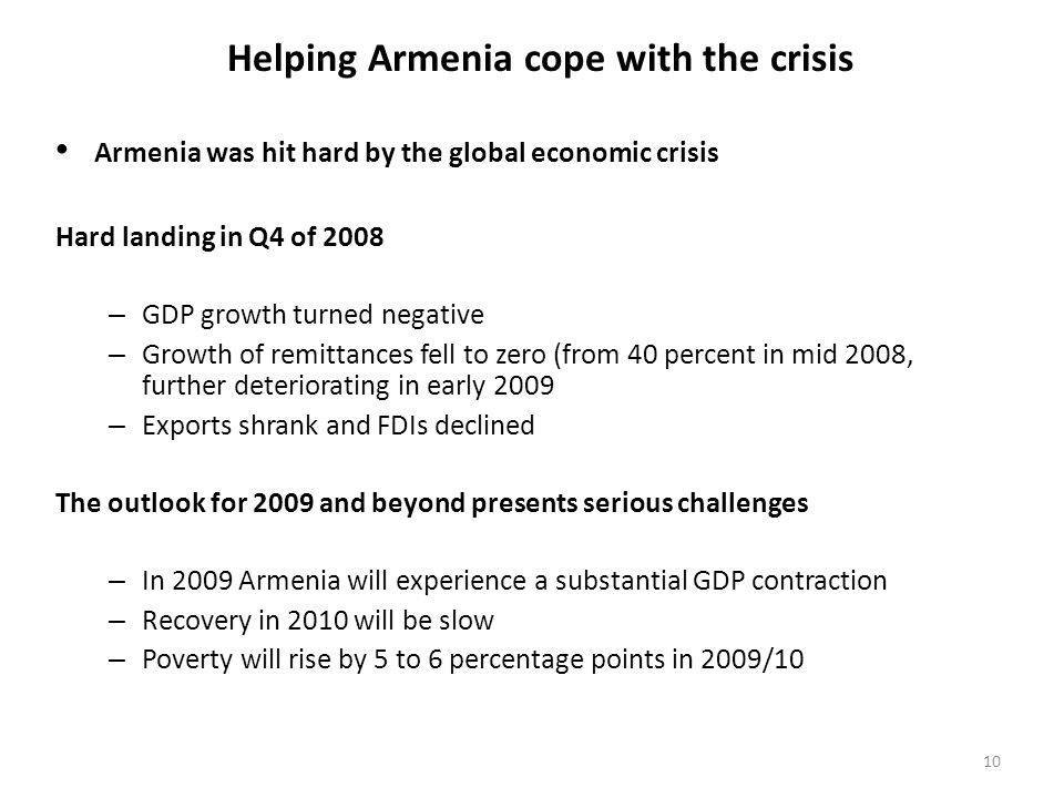 10 Helping Armenia cope with the crisis Hard landing in Q4 of 2008 – GDP growth turned negative – Growth of remittances fell to zero (from 40 percent