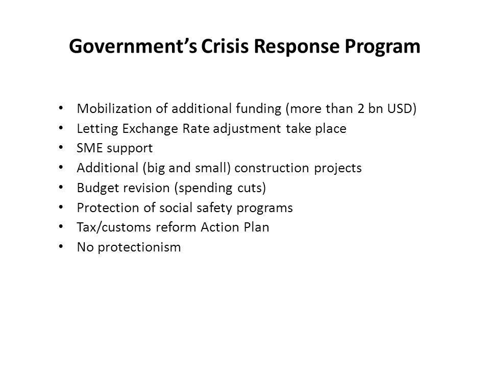 Governments Crisis Response Program Mobilization of additional funding (more than 2 bn USD) Letting Exchange Rate adjustment take place SME support Ad