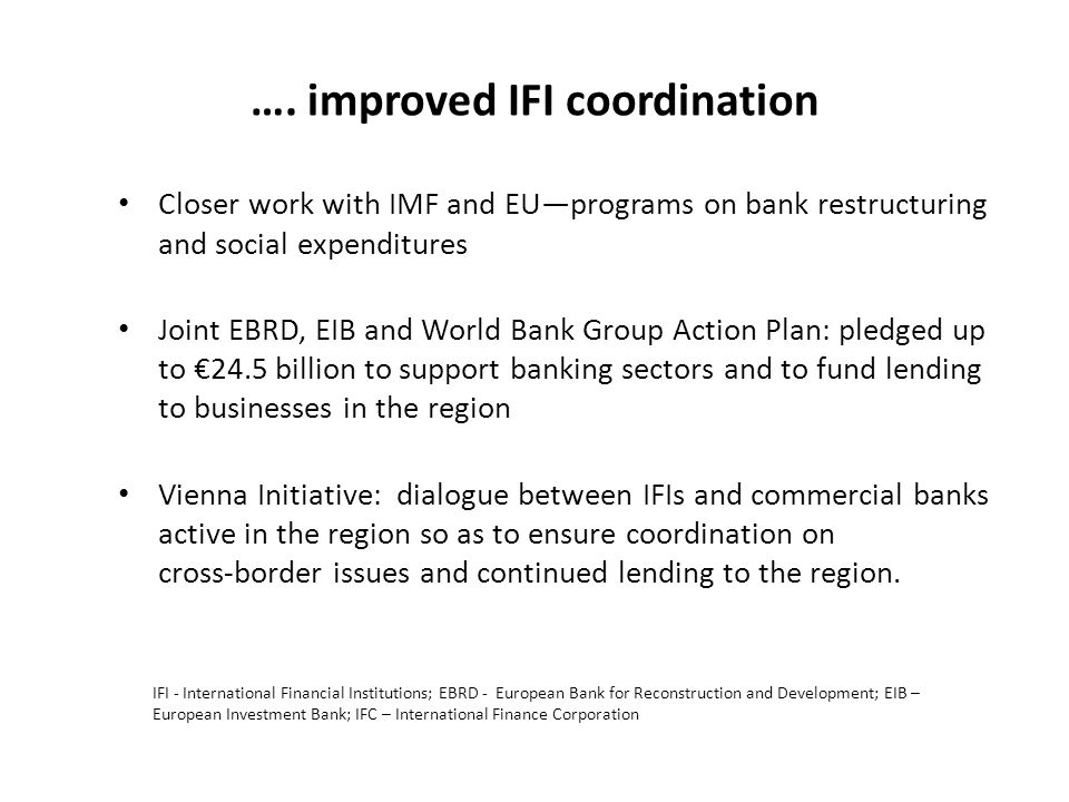…. improved IFI coordination Closer work with IMF and EUprograms on bank restructuring and social expenditures Joint EBRD, EIB and World Bank Group Ac