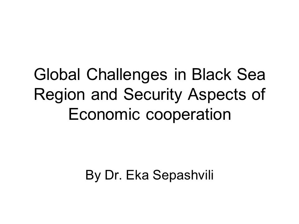 Global Challenges in Black Sea Region and Security Aspects of Economic cooperation By Dr.