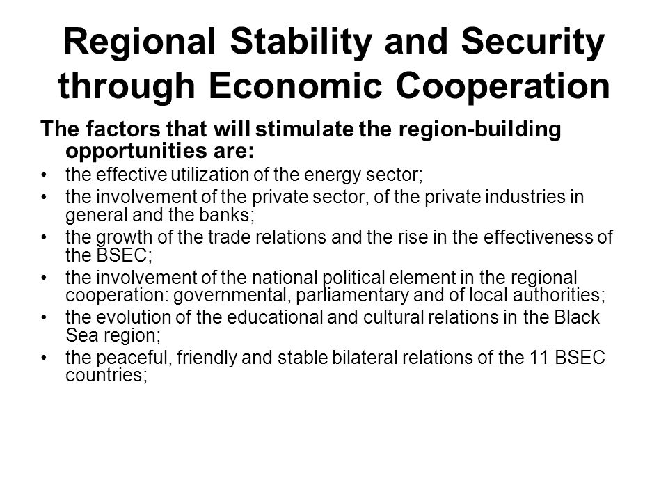 Regional Stability and Security through Economic Cooperation The factors that will stimulate the region-building opportunities are: the effective utilization of the energy sector; the involvement of the private sector, of the private industries in general and the banks; the growth of the trade relations and the rise in the effectiveness of the BSEC; the involvement of the national political element in the regional cooperation: governmental, parliamentary and of local authorities; the evolution of the educational and cultural relations in the Black Sea region; the peaceful, friendly and stable bilateral relations of the 11 BSEC countries;