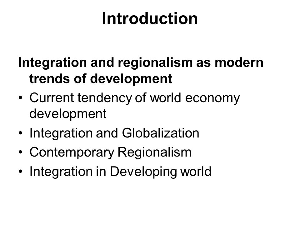 Introduction Integration and regionalism as modern trends of development Current tendency of world economy development Integration and Globalization Contemporary Regionalism Integration in Developing world