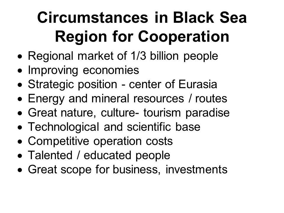 Circumstances in Black Sea Region for Cooperation Regional market of 1/3 billion people Improving economies Strategic position - center of Eurasia Energy and mineral resources / routes Great nature, culture- tourism paradise Technological and scientific base Competitive operation costs Talented / educated people Great scope for business, investments