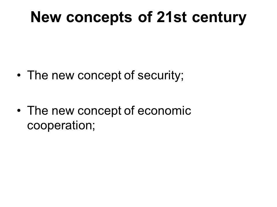 New concepts of 21st century The new concept of security; The new concept of economic cooperation;