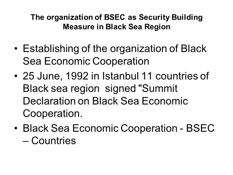 The organization of BSEC as Security Building Measure in Black Sea Region Establishing of the organization of Black Sea Economic Cooperation 25 June, 1992 in Istanbul 11 countries of Black sea region signed Summit Declaration on Black Sea Economic Cooperation.