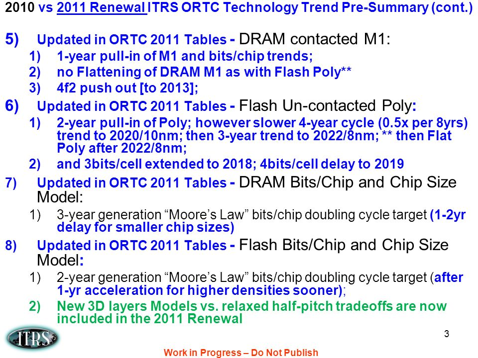 Work in Progress – Do Not Publish 3 5) Updated in ORTC 2011 Tables - DRAM contacted M1: 1)1-year pull-in of M1 and bits/chip trends; 2)no Flattening of DRAM M1 as with Flash Poly** 3)4f2 push out [to 2013]; 6) Updated in ORTC 2011 Tables - Flash Un-contacted Poly: 1)2-year pull-in of Poly; however slower 4-year cycle (0.5x per 8yrs) trend to 2020/10nm; then 3-year trend to 2022/8nm; ** then Flat Poly after 2022/8nm; 2)and 3bits/cell extended to 2018; 4bits/cell delay to 2019 7)Updated in ORTC 2011 Tables - DRAM Bits/Chip and Chip Size Model: 1)3-year generation Moores Law bits/chip doubling cycle target (1-2yr delay for smaller chip sizes) 8)Updated in ORTC 2011 Tables - Flash Bits/Chip and Chip Size Model: 1)2-year generation Moores Law bits/chip doubling cycle target (after 1-yr acceleration for higher densities sooner); 2)New 3D layers Models vs.
