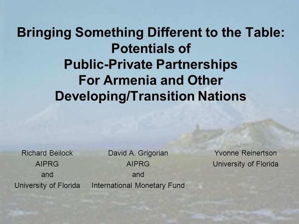 Bringing Something Different to the Table: Potentials of Public-Private Partnerships For Armenia and Other Developing/Transition Nations Richard Beilock AIPRG and University of Florida David A.