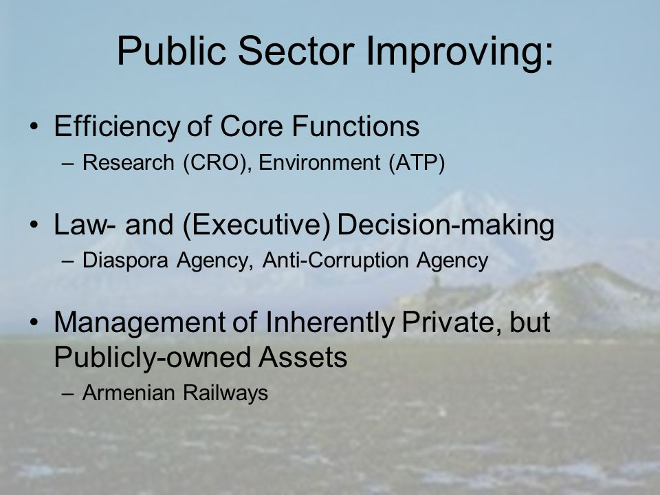 Public Sector Improving: Efficiency of Core Functions –Research (CRO), Environment (ATP) Law- and (Executive) Decision-making –Diaspora Agency, Anti-Corruption Agency Management of Inherently Private, but Publicly-owned Assets –Armenian Railways