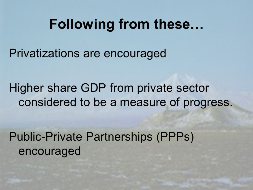 Following from these… Privatizations are encouraged Higher share GDP from private sector considered to be a measure of progress.