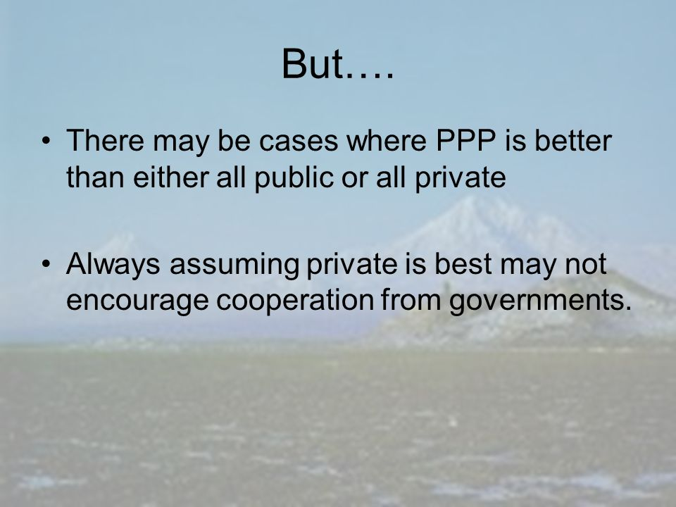 But…. There may be cases where PPP is better than either all public or all private Always assuming private is best may not encourage cooperation from