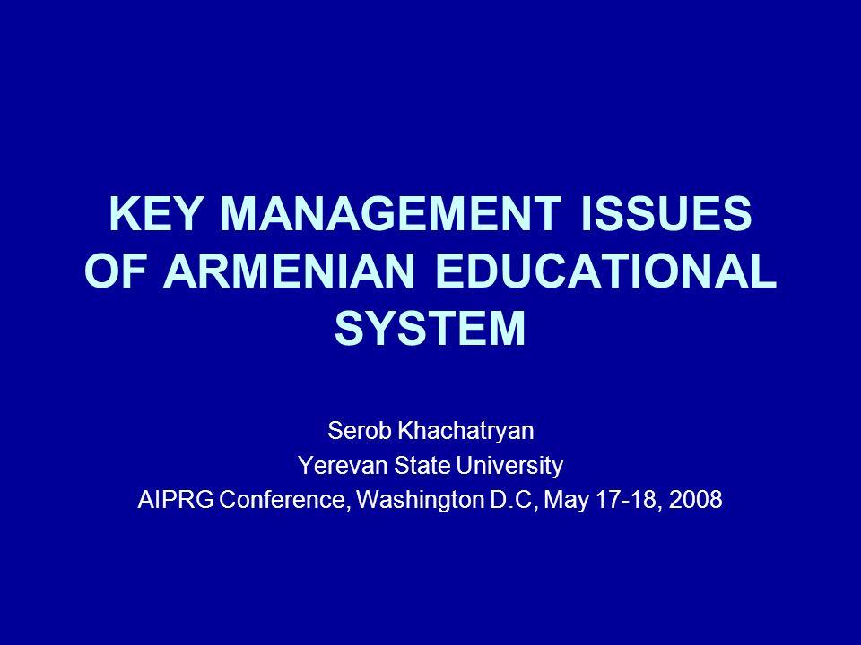 KEY MANAGEMENT ISSUES OF ARMENIAN EDUCATIONAL SYSTEM Serob Khachatryan Yerevan State University AIPRG Conference, Washington D.C, May 17-18, 2008