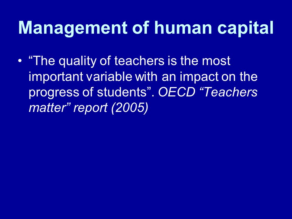Management of human capital The quality of teachers is the most important variable with an impact on the progress of students. OECD Teachers matter re