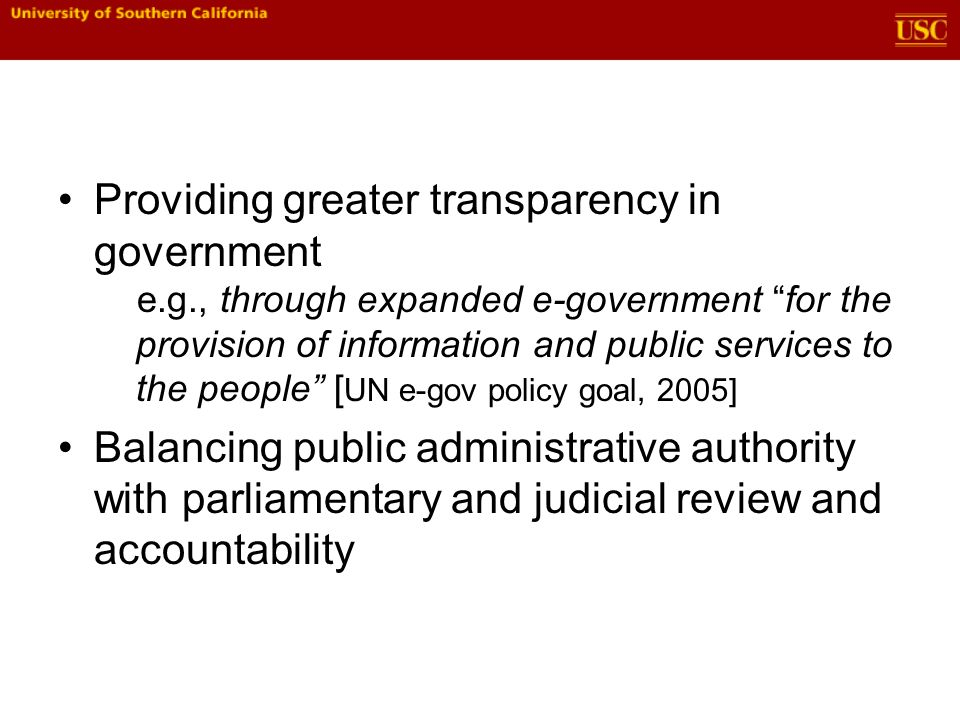 Providing greater transparency in government e.g., through expanded e-government for the provision of information and public services to the people [ UN e-gov policy goal, 2005] Balancing public administrative authority with parliamentary and judicial review and accountability