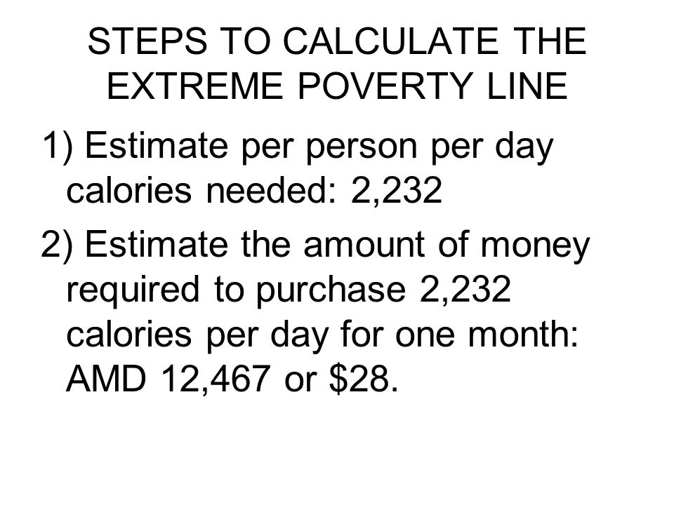 STEPS TO CALCULATE THE EXTREME POVERTY LINE 1) Estimate per person per day calories needed: 2,232 2) Estimate the amount of money required to purchase