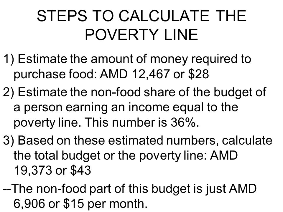 STEPS TO CALCULATE THE POVERTY LINE 1) Estimate the amount of money required to purchase food: AMD 12,467 or $28 2) Estimate the non-food share of the budget of a person earning an income equal to the poverty line.