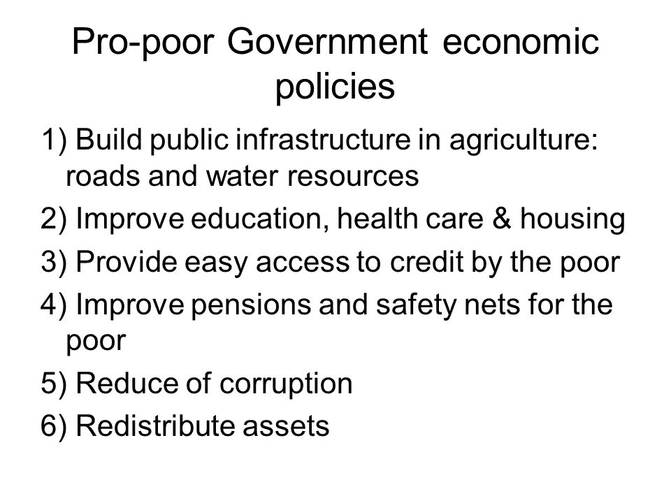 Pro-poor Government economic policies 1) Build public infrastructure in agriculture: roads and water resources 2) Improve education, health care & hou