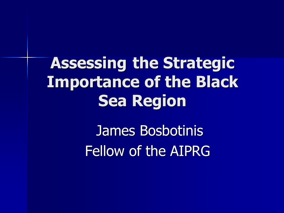 Assessing the Strategic Importance of the Black Sea Region James Bosbotinis James Bosbotinis Fellow of the AIPRG