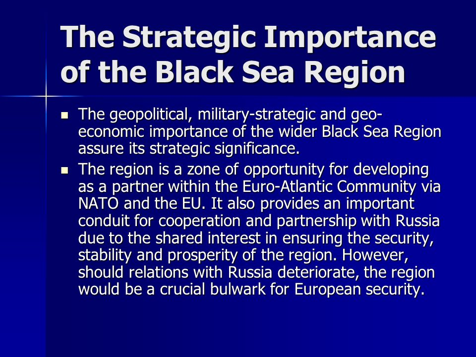 The Strategic Importance of the Black Sea Region The geopolitical, military-strategic and geo- economic importance of the wider Black Sea Region assure its strategic significance.